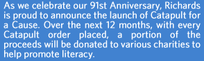 As we celebrate our 91st Anniversary, Richards is proud to announce the launch of Catapult for a Cause. Over the next 12 months, with every Catapult order placed, a portion of the proceeds will be donated to various charities to help promote literacy.